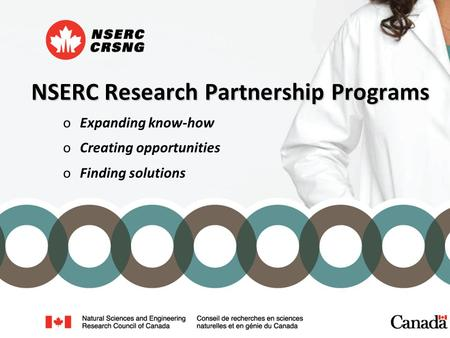 NSERC Research Partnership Programs oExpanding know-how oCreating opportunities oFinding solutions.