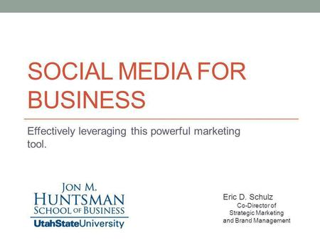 SOCIAL MEDIA FOR BUSINESS Effectively leveraging this powerful marketing tool. Eric D. Schulz Co-Director of Strategic Marketing and Brand Management.