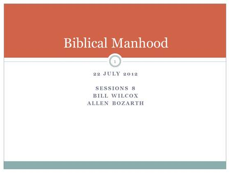 22 JULY 2012 SESSIONS 8 BILL WILCOX ALLEN BOZARTH 1 Biblical Manhood.