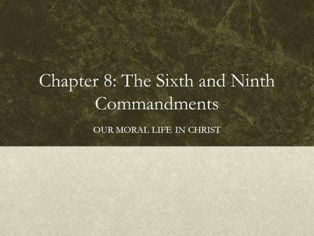 Chapter 8: The Sixth and Ninth Commandments OUR MORAL LIFE IN CHRIST.
