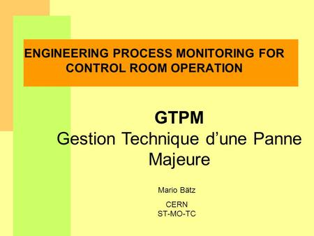 Mario Bätz CERN ST-MO-TC ENGINEERING PROCESS MONITORING FOR CONTROL ROOM OPERATION GTPM Gestion Technique dune Panne Majeure.