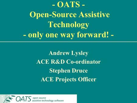 - OATS - Open-Source Assistive Technology - only one way forward! - Andrew Lysley ACE R&D Co-ordinator Stephen Druce ACE Projects Officer.