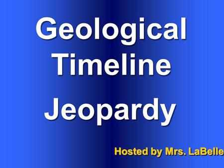 Geological Timeline Hosted by Mrs. LaBelle Jeopardy.