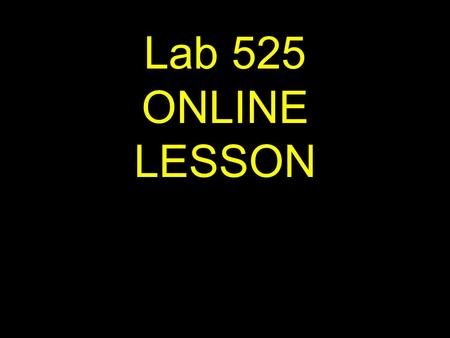Lab 525 ONLINE LESSON If viewing this lesson in Powerpoint Use down or up arrows to navigate.