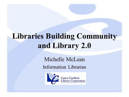 Libraries Building Community and Library 2.0 Michelle McLean Information Librarian.