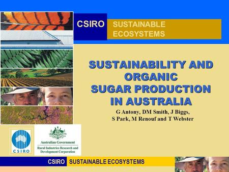 Click to edit Master title style CSIROSUSTAINABLE ECOSYSTEMS CSIRO SUSTAINABLE ECOSYSTEMS SUSTAINABILITY AND ORGANIC SUGAR PRODUCTION IN AUSTRALIA G Antony,