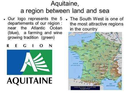 Aquitaine, a region between land and sea Our logo represents the 5 departements of our région : near the Atlantic Océan (blue), a farming and wine growing.