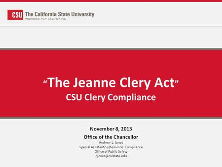 The Jeanne Clery Act CSU Clery Compliance November 8, 2013 Office of the Chancellor Andrew L. Jones Special Assistant/Systemwide Compliance Office of Public.