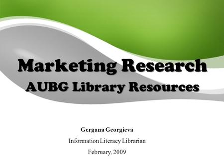 Marketing Research AUBG Library Resources Gergana Georgieva Information Literacy Librarian February, 2009.