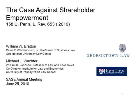 11 The Case Against Shareholder Empowerment 158 U. Penn. L. Rev. 653 ( 2010) William W. Bratton Peter P. Weidenbruch, Jr., Professor of Business Law Georgetown.