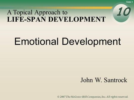 Slide 1 © 2007 The McGraw-Hill Companies, Inc. All rights reserved. LIFE-SPAN DEVELOPMENT 10 A Topical Approach to John W. Santrock Emotional Development.