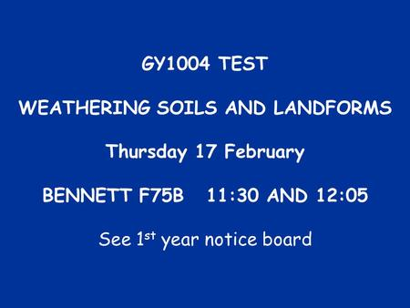 GY1004 TEST WEATHERING SOILS AND LANDFORMS Thursday 17 February BENNETT F75B11:30 AND 12:05 See 1 st year notice board.