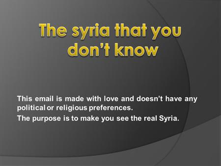 This email is made with love and doesnt have any political or religious preferences. The purpose is to make you see the real Syria.