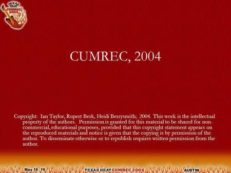 CUMREC, 2004 Copyright: Ian Taylor, Rupert Berk, Heidi Berrysmith; 2004. This work is the intellectual property of the authors. Permission is granted for.