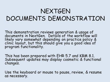 NEXTGEN DOCUMENTS DEMONSTRATION This demonstration reviews generation & usage of documents in NextGen. Details of the workflow will likely vary somewhat.