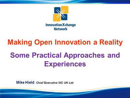 Making Open Innovation a Reality Some Practical Approaches and Experiences Mike Hield Chief Executive IXC UK Ltd.