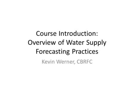 Course Introduction: Overview of Water Supply Forecasting Practices Kevin Werner, CBRFC.