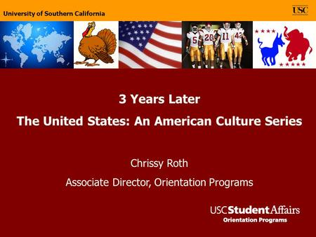 University of Southern California 3 Years Later The United States: An American Culture Series Chrissy Roth Associate Director, Orientation Programs University.