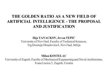 THE GOLDEN RATIO AS A NEW FIELD OF ARTIFICIAL INTELLIGENCE - THE PROPOSAL AND JUSTIFICATION Ilija TANACKOV, Jovan TEPIĆ University of Novi Sad, Faculty.