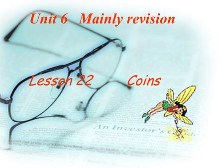 Unit 6 Mainly revision Lesson 22 Coins In what way are coins different from each other ? They may be of different sizes, weights,shapes, and of different.