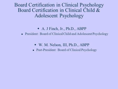 Board Certification in Clinical Psychology Board Certification in Clinical Child & Adolescent Psychology A. J Finch, Jr., Ph.D., ABPP President: Board.