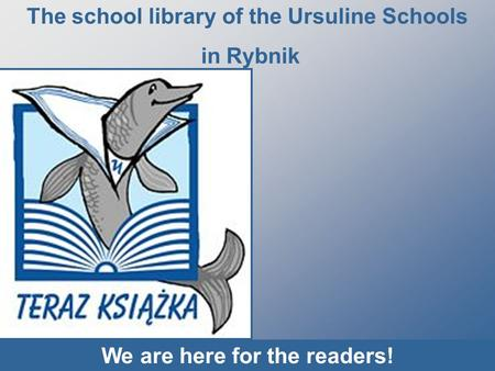 The school library of the Ursuline Schools in Rybnik We are here for the readers!