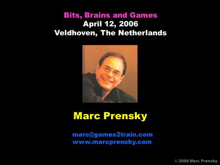 Marc Prensky  Bits, Brains and Games April 12, 2006 Veldhoven, The Netherlands © 2006 Marc Prensky.