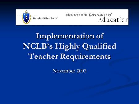 Implementation of NCLBs Highly Qualified Teacher Requirements November 2003.