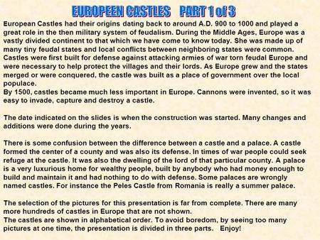 E uropean Castles had their origins dating back to around A.D. 900 to 1000 and played a great role in the then military system of feudalism. During the.
