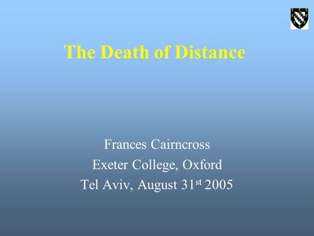 The Death of Distance Frances Cairncross Exeter College, Oxford Tel Aviv, August 31 st 2005.