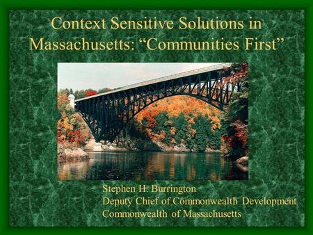 Context Sensitive Solutions in Massachusetts: Communities First Stephen H. Burrington Deputy Chief of Commonwealth Development Commonwealth of Massachusetts.
