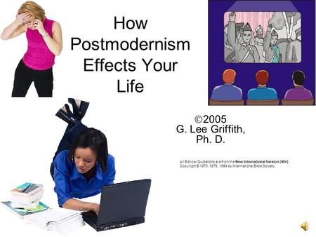 How Postmodernism Effects Your Life 2005 G. Lee Griffith, Ph. D. All Biblical Quotations are from the New International Version (NIV) Copyright © 1973,