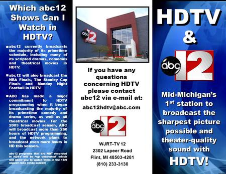WJRT-TV 12 2302 Lapeer Road Flint, MI 48503-4281 (810) 233-3130 Mid-Michigans 1 st station to broadcast the sharpest picture possible and theater-quality.
