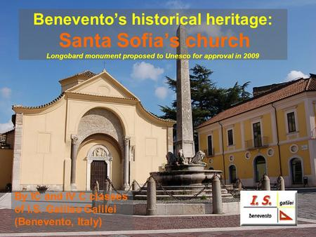 Beneventos historical heritage: Santa Sofias church Longobard monument proposed to Unesco for approval in 2009 By IC and IV C classes of I.S. Galileo Galilei.