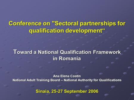Conference on Sectoral partnerships for qualification development T oward a National Qualification Framework in Romania Ana Elena Costin National Adult.