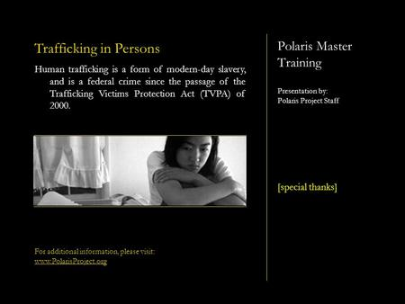 Polaris Master Training Presentation by: Polaris Project Staff [special thanks] Trafficking in Persons Human trafficking is a form of modern-day slavery,
