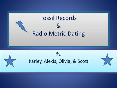 Fossil Records & Radio Metric Dating By, Karley, Alexis, Olivia, & Scott By, Karley, Alexis, Olivia, & Scott.