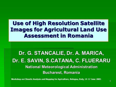 1 Use of High Resolution Satellite Images <strong>for</strong> Agricultural Land Use Assessment in Romania Dr. G. STANCALIE, Dr. A. MARICA, Dr. E. SAVIN, S.CATANA, C. FLUERARU.