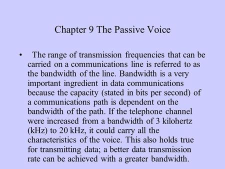 Chapter 9 The Passive Voice The range of transmission frequencies that can be carried on a communications line is referred to as the bandwidth of the line.