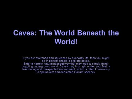 Caves: The World Beneath the World! If you are stretched and squeezed by everyday life, then you might be in perfect shape to explore caves. Enter a narrow.