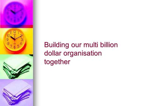 Building our multi billion dollar organisation together.