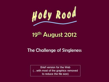 19 th August 2012 The Challenge of Singleness Brief version for the Web (…with most of the graphics removed to reduce the file size)