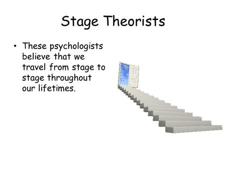 Stage Theorists These psychologists believe that we travel from stage to stage throughout our lifetimes.