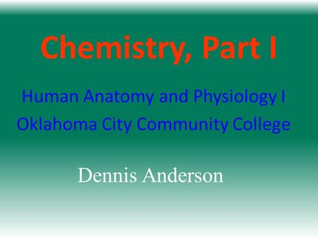 Chemistry, Part I Human Anatomy and Physiology I Oklahoma City Community College Dennis Anderson.