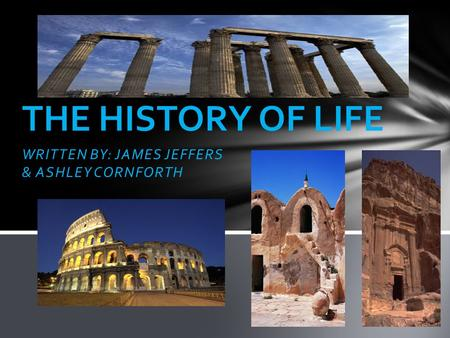 WRITTEN BY: JAMES JEFFERS & ASHLEY CORNFORTH THE HISTORY OF LIFE.