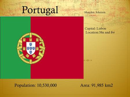 Portugal Shayden Johnson Population: 10,530,000 Area: 91,985 km2 Capital: Lisbon Location:38n and 8w.