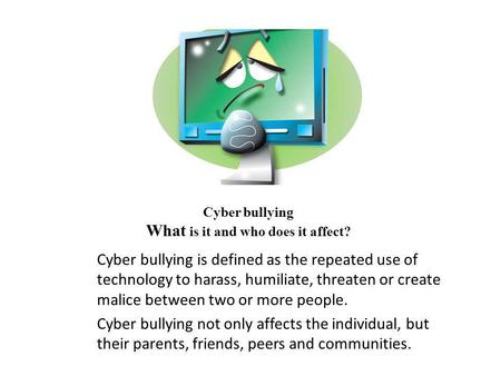 Cyber bullying What is it and who does it affect? Cyber bullying is defined as the repeated use of technology to harass, humiliate, threaten or create.
