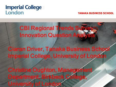 CBI Regional Trends Survey: Innovation Question Analysis Ciaran Driver, Tanaka Business School Imperial College, University of London Christine Oughton,
