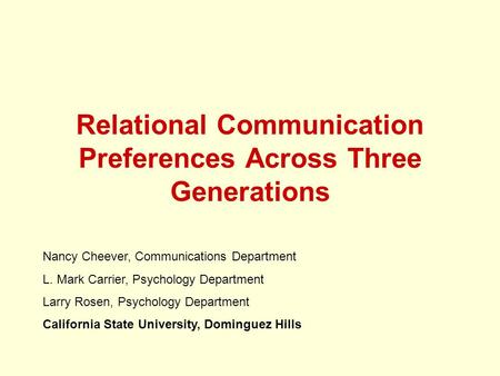 Relational Communication Preferences Across Three Generations Nancy Cheever, Communications Department L. Mark Carrier, Psychology Department Larry Rosen,