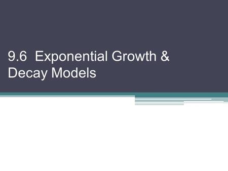 9.6 Exponential Growth & Decay Models. Today, when we do our examples, we will be doing Speaker and Scribe Get with a partner. Give them your calculator.